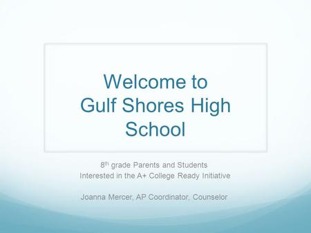 Welcome to Gulf Shores High School 8 th grade Parents and Students Interested in the A+ College Ready Initiative Joanna Mercer, AP Coordinator, Counselor.