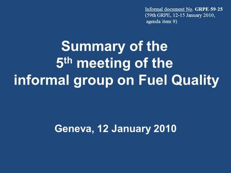 Summary of the 5 th meeting of the informal group on Fuel Quality Geneva, 12 January 2010 Informal document No. GRPE-59-25 (59th GRPE, 12-15 January 2010,