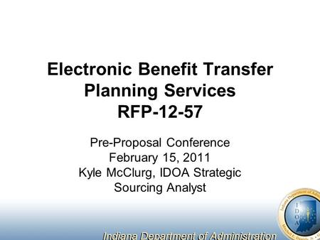 Electronic Benefit Transfer Planning Services RFP-12-57 Pre-Proposal Conference February 15, 2011 Kyle McClurg, IDOA Strategic Sourcing Analyst.