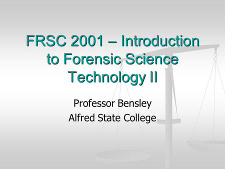 FRSC 2001 – Introduction to Forensic Science Technology II Professor Bensley Alfred State College.