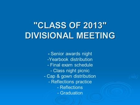 CLASS OF 2013 DIVISIONAL MEETING CLASS OF 2013 DIVISIONAL MEETING - Senior awards night -Yearbook distribution - Final exam schedule - Class night.