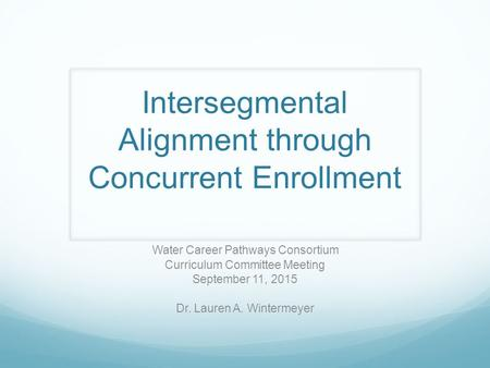 Intersegmental Alignment through Concurrent Enrollment Water Career Pathways Consortium Curriculum Committee Meeting September 11, 2015 Dr. Lauren A. Wintermeyer.