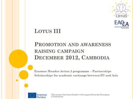 L OTUS III P ROMOTION AND AWARENESS RAISING CAMPAIGN D ECEMBER 2012, C AMBODIA Erasmus Mundus Action 2 programme – Partnerships Scholarships for academic.