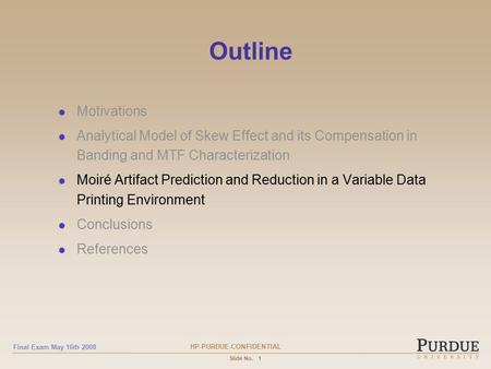 HP-PURDUE-CONFIDENTIAL Final Exam May 16th 2008 Slide No.1 Outline Motivations Analytical Model of Skew Effect and its Compensation in Banding and MTF.