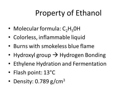 Property of Ethanol Molecular formula: C 2 H 5 0H Colorless, inflammable liquid Burns with smokeless blue flame Hydroxyl group  Hydrogen Bonding Ethylene.