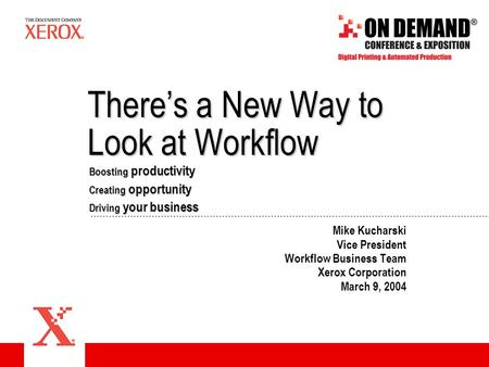 There's a New Way to Look at Workflow Mike Kucharski Vice President Workflow Business Team Xerox Corporation March 9, 2004 Boosting productivity Driving.