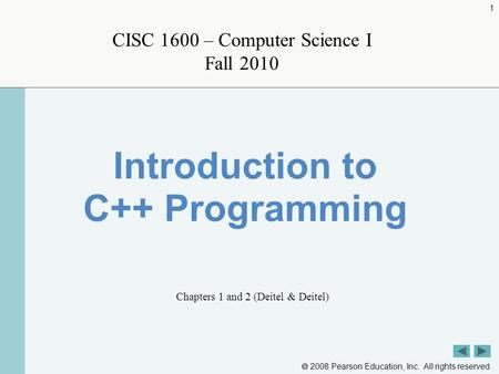  2008 Pearson Education, Inc. All rights reserved. 1 CISC 1600 – Computer Science I Fall 2010 Introduction to C++ Programming Chapters 1 and 2 (Deitel.