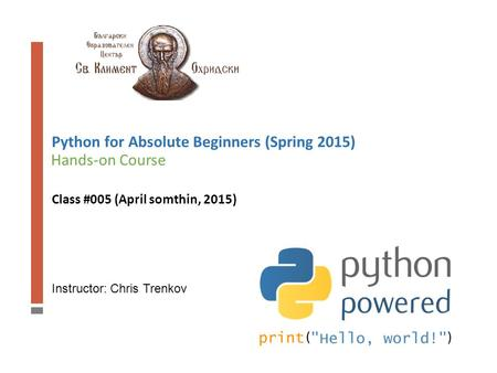 Instructor: Chris Trenkov Hands-on Course Python for Absolute Beginners (Spring 2015) Class #005 (April somthin, 2015)