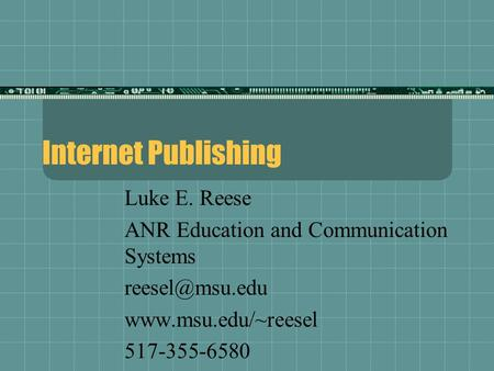 Internet Publishing Luke E. Reese ANR Education and Communication Systems  517-355-6580.