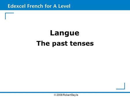Langue The past tenses © 2008 Robert Baylis. The past tenses When talking about events in the recent past, English is more relaxed in its approach to.