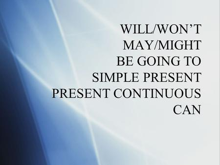 WILL/WON'T MAY/MIGHT BE GOING TO SIMPLE PRESENT PRESENT CONTINUOUS CAN.