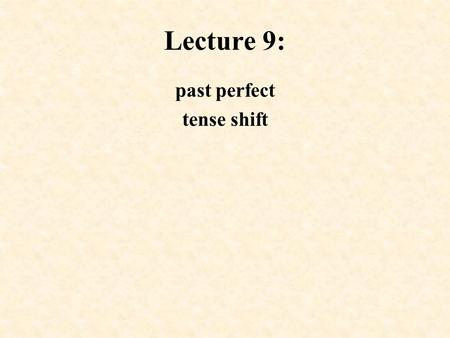Lecture 9: past perfect tense shift. Past Perfect Used to: i. express an action which took place before another action in the past provided the former.