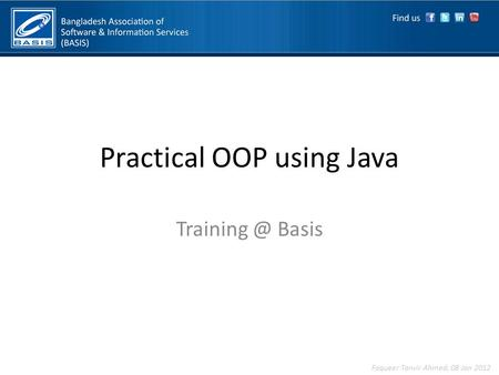 Practical OOP using Java Basis Faqueer Tanvir Ahmed, 08 Jan 2012.