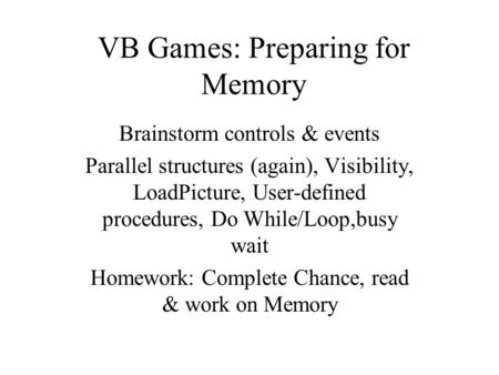 VB Games: Preparing for Memory Brainstorm controls & events Parallel structures (again), Visibility, LoadPicture, User-defined procedures, Do While/Loop,busy.