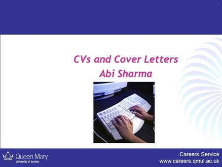 Careers Service www.careers.qmul.ac.uk 1 CVs and Cover Letters Abi Sharma.