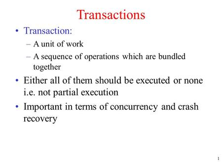 1 Transactions Transaction: –A unit of work –A sequence of operations which are bundled together Either all of them should be executed or none i.e. not.