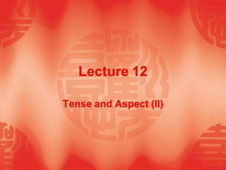 Lecture 12 Tense and Aspect (II). Teaching Contents  12.1 Uses of present perfective (progressive)  12.2 Uses of past perfective (progressive)
