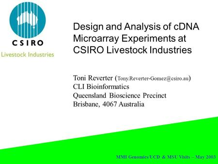 MMI Genomics/UCD & MSU Visits – May 2003 Design and Analysis of cDNA Microarray Experiments at CSIRO Livestock Industries Toni Reverter (