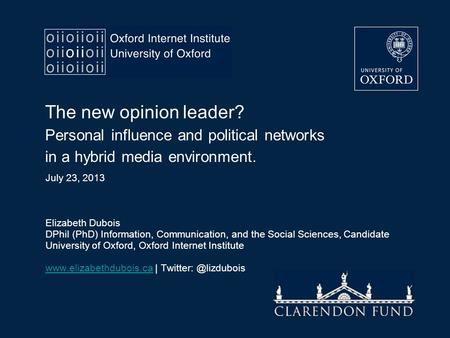 The new opinion leader? Personal influence and political networks in a hybrid media environment. July 23, 2013 Elizabeth Dubois DPhil (PhD) Information,
