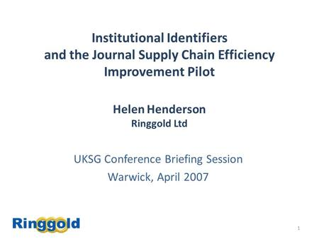 1 Institutional Identifiers and the Journal Supply Chain Efficiency Improvement Pilot Helen Henderson Ringgold Ltd UKSG Conference Briefing Session Warwick,