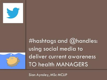 Sian Aynsley, MSc MCLIP #hashtags using social media to deliver current awareness TO health MANAGERS.