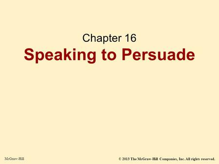 © 2013 The McGraw-Hill Companies, Inc. All rights reserved. McGraw-Hill Chapter 16 Speaking to Persuade.