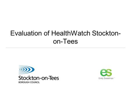 Evaluation of HealthWatch Stockton- on-Tees. Our brief: A light touch evaluation of the five Tees Valley HealthWatches One year in Taking stock What's.