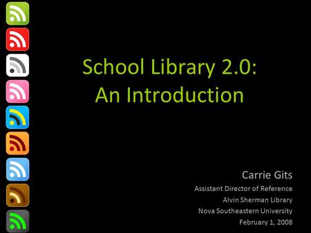 School Library 2.0: An Introduction Carrie Gits Assistant Director of Reference Alvin Sherman Library Nova Southeastern University February 1, 2008.