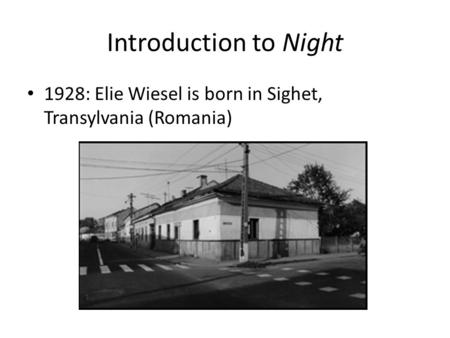 Introduction to Night 1928: Elie Wiesel is born in Sighet, Transylvania (Romania)