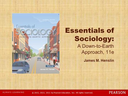 © 2015, 2013, 2011 by Pearson Education, Inc. All rights reserved. Essentials of Sociology: A Down-to-Earth Approach, 11e James M. Henslin.