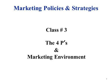 1 Class # 3 The 4 P's & Marketing Environment Marketing Policies & Strategies.