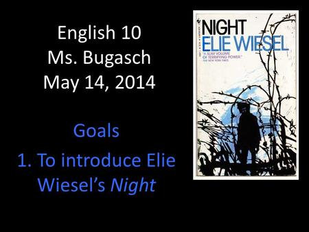 English 10 Ms. Bugasch May 14, 2014 Goals 1. To introduce Elie Wiesel's Night.