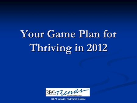 Your Game Plan for Thriving in 2012 REAL Trends Leadership Institute.