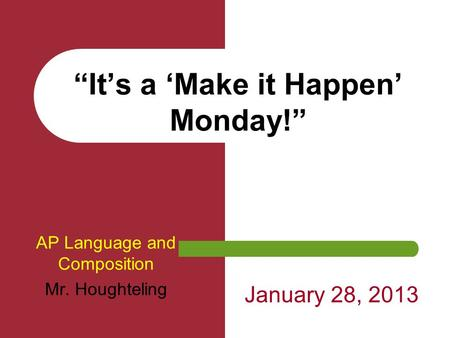 """It's a 'Make it Happen' Monday!"" AP Language and Composition Mr. Houghteling January 28, 2013."
