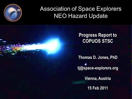Association of Space Explorers NEO Hazard Update Progress Report to COPUOS STSC Thomas D. Jones, PhD Vienna, Austria 15 Feb 2011.