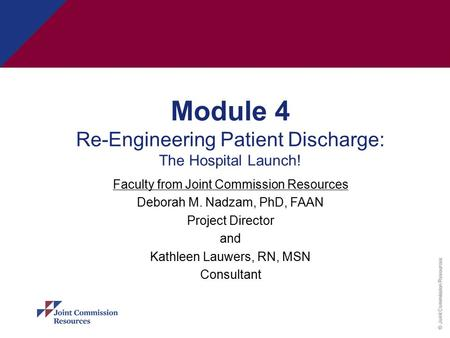 © Joint Commission Resources Module 4 Re-Engineering Patient Discharge: The Hospital Launch! Faculty from Joint Commission Resources Deborah M. Nadzam,