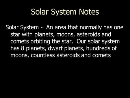 Solar System Notes Solar System - An area that normally has one star with planets, moons, asteroids and comets orbiting the star. Our solar system has.