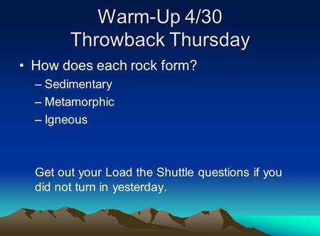 Warm-Up 4/30 Throwback Thursday How does each rock form? –Sedimentary –Metamorphic –Igneous Get out your Load the Shuttle questions if you did not turn.