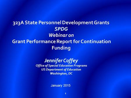 1 SPDG Jennifer Coffey 323A State Personnel Development Grants SPDG Webinar on Grant Performance Report for Continuation Funding Jennifer Coffey Office.
