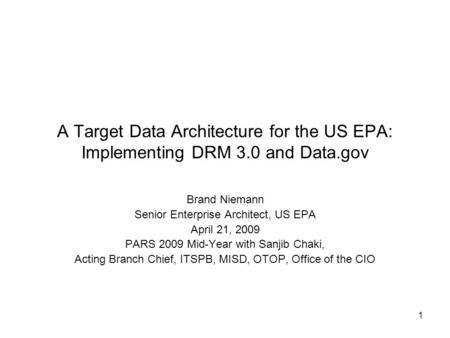 1 A Target Data Architecture for the US EPA: Implementing DRM 3.0 and Data.gov Brand Niemann Senior Enterprise Architect, US EPA April 21, 2009 PARS 2009.