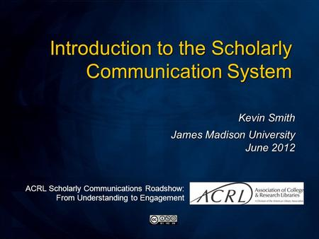 Kevin Smith James Madison University June 2012 Introduction to the Scholarly Communication System ACRL Scholarly Communications Roadshow: From Understanding.