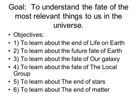 Goal: To understand the fate of the most relevant things to us in the universe. Objectives: 1) To learn about the end of Life on Earth 2) To learn about.