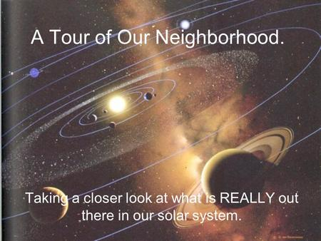 A Tour of Our Neighborhood. Taking a closer look at what is REALLY out there in our solar system.