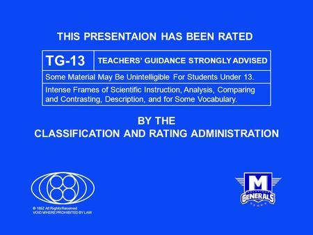 THIS PRESENTAION HAS BEEN RATED BY THE CLASSIFICATION AND RATING ADMINISTRATION TG-13 TEACHERS' GUIDANCE STRONGLY ADVISED Some Material May Be Unintelligible.