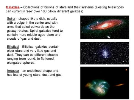 Galaxies – Collections of billions of stars and their systems (existing telescopes can currently 'see' over 100 billion different galaxies) Spiral - shaped.