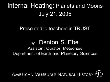 Internal Heating: Planets and Moons July 21, 2005 Presented to teachers in TRUST by Denton S. Ebel Assistant Curator, Meteorites Department of Earth and.