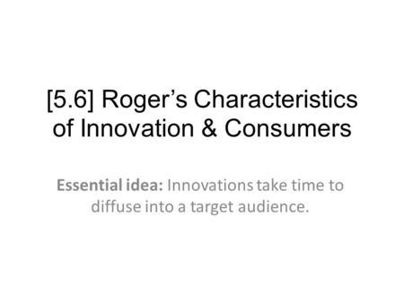 [5.6] Roger's Characteristics of Innovation & Consumers Essential idea: Innovations take time to diffuse into a target audience.