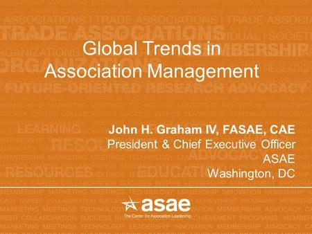 Global Trends in Association Management John H. Graham IV, FASAE, CAE President & Chief Executive Officer ASAE Washington, DC.