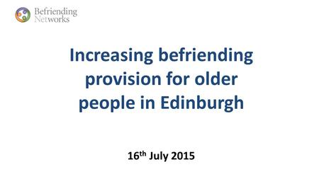 Increasing befriending provision for older people in Edinburgh 16 th July 2015.