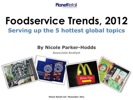 Foodservice Trends, 2012 By Nicole Parker-Hodds Associate Analyst Planet Retail Ltd | November 2011 Serving up the 5 hottest global topics.